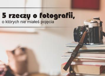 5 rzeczy o fotografii, o których nie miałeś pojęcia
