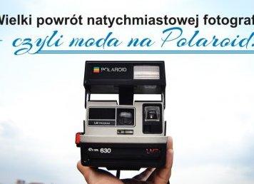Wielki powrót natychmiastowej fotografii, czyli moda na Polaroid!